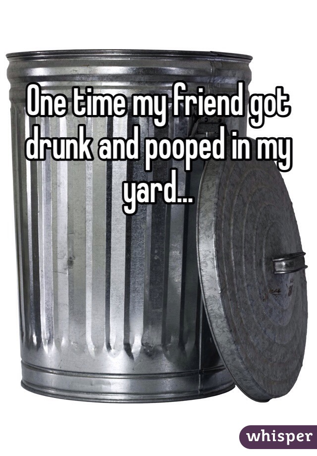 One time my friend got drunk and pooped in my yard...