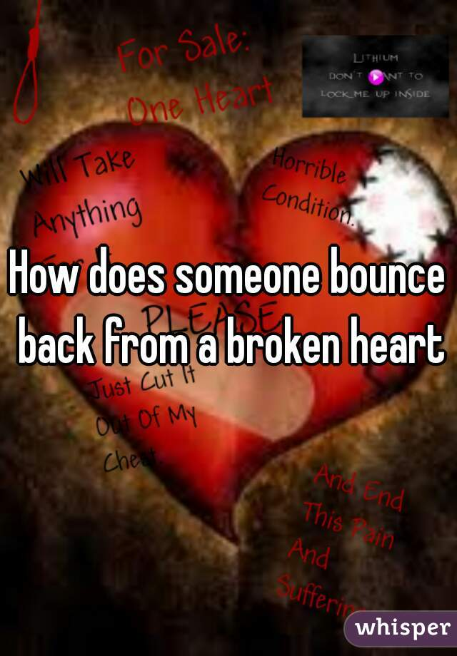 How does someone bounce back from a broken heart?