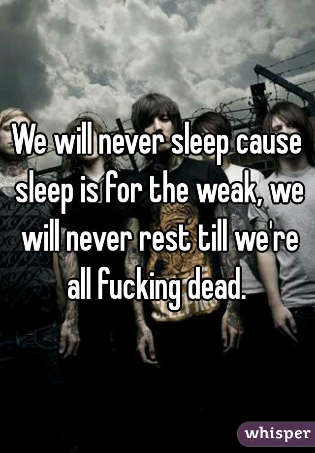 We will never sleep cause sleep is for the weak, we will never rest till we're all fucking dead.