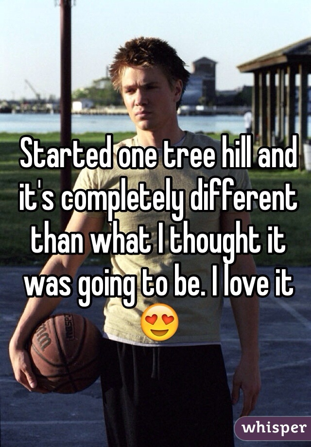 Started one tree hill and it's completely different than what I thought it was going to be. I love it 😍