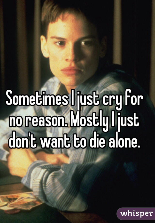 Sometimes I just cry for no reason. Mostly I just don't want to die alone.