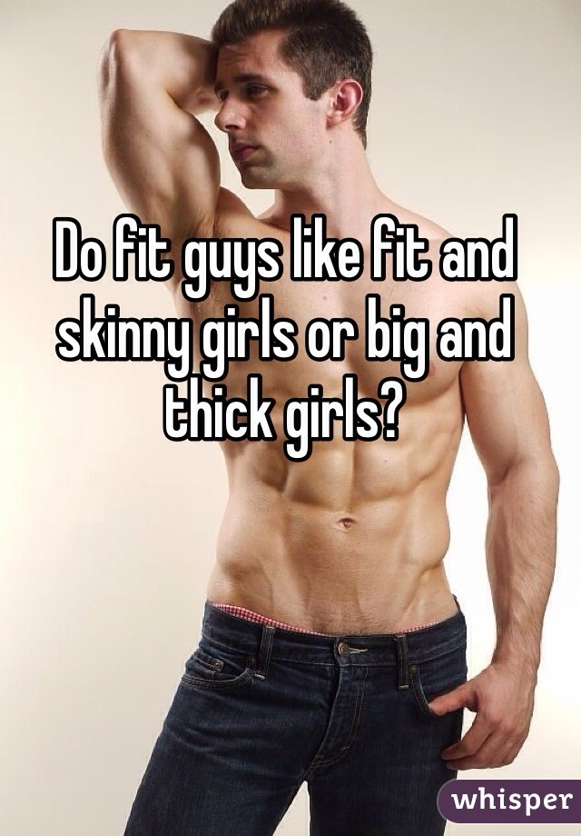 Do fit guys like fit and skinny girls or big and thick girls?