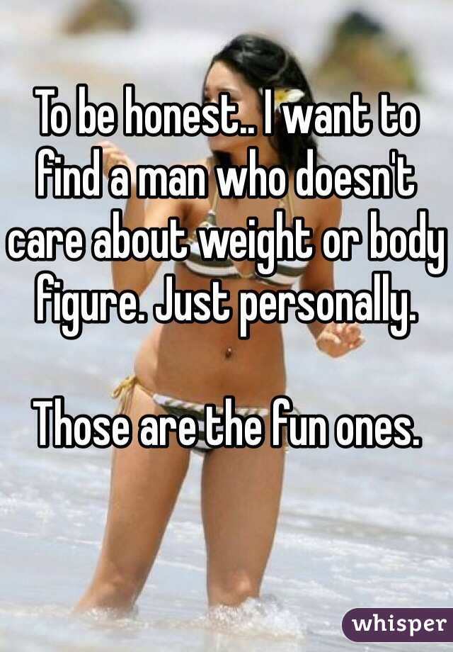 To be honest.. I want to find a man who doesn't care about weight or body figure. Just personally.  Those are the fun ones.