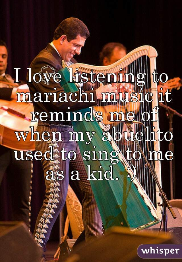 I love listening to mariachi music it reminds me of when my abuelito used to sing to me as a kid. :)