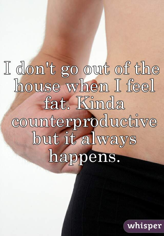 I don't go out of the house when I feel fat. Kinda counterproductive but it always happens.