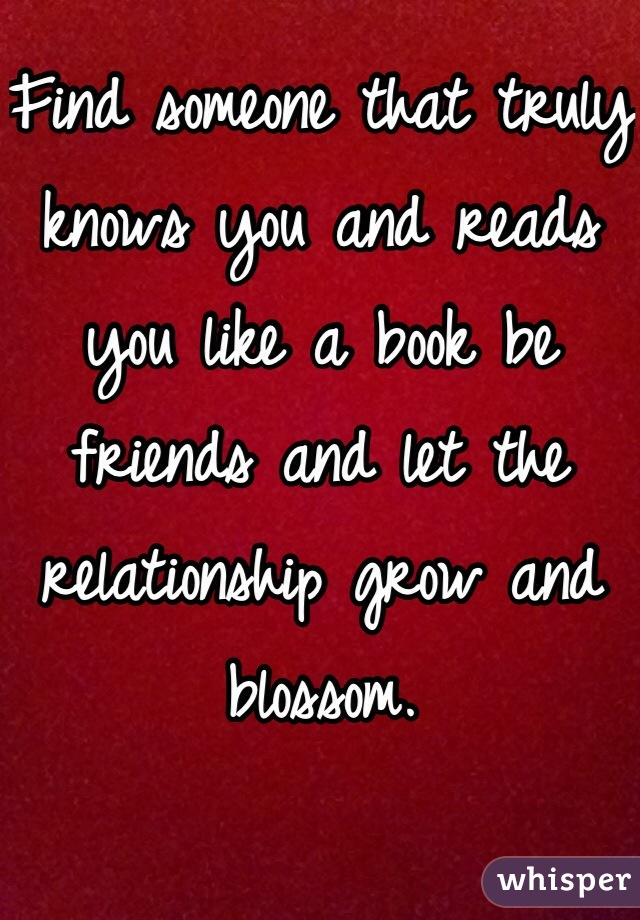 Find someone that truly knows you and reads you like a book be friends and let the relationship grow and blossom.