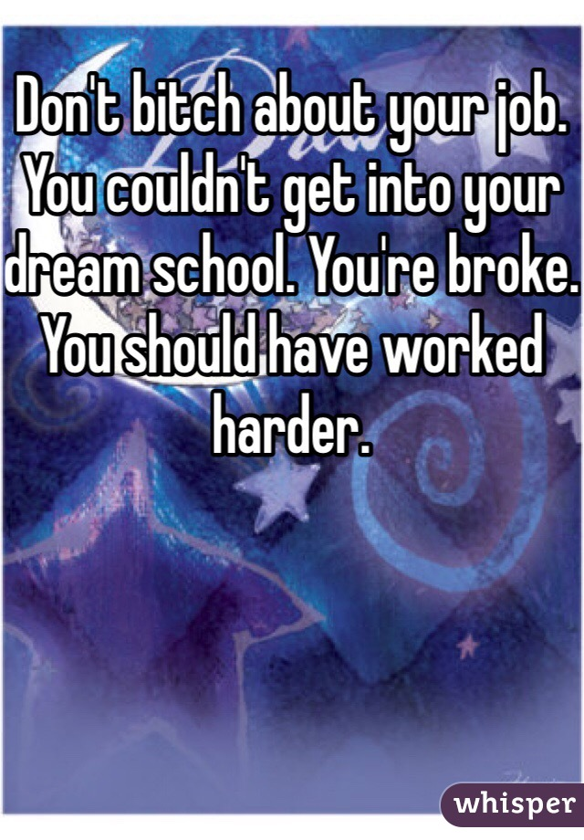 Don't bitch about your job. You couldn't get into your dream school. You're broke. You should have worked harder.