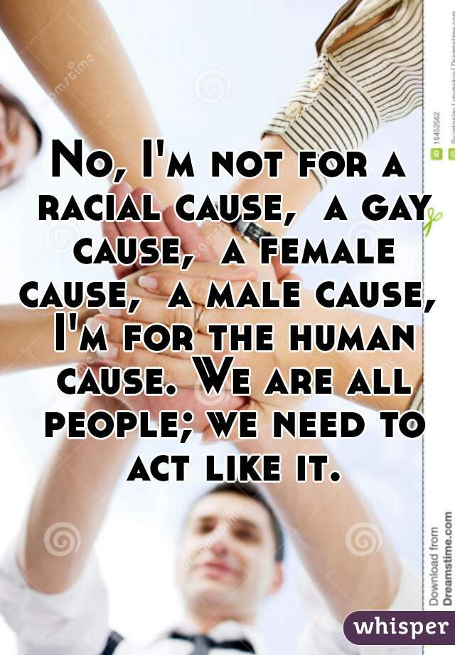 No, I'm not for a racial cause,  a gay cause,  a female cause,  a male cause,  I'm for the human cause. We are all people; we need to act like it.