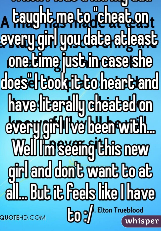 """When I was a kid my dad taught me to """"cheat on every girl you date atleast one time just in case she does"""" I took it to heart and have literally cheated on every girl I've been with... Well I'm seeing this new girl and don't want to at all... But it feels like I have to :/"""