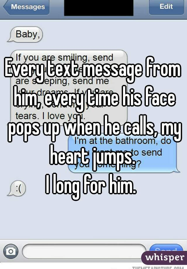 Every text message from him, every time his face pops up when he calls, my heart jumps.   I long for him.