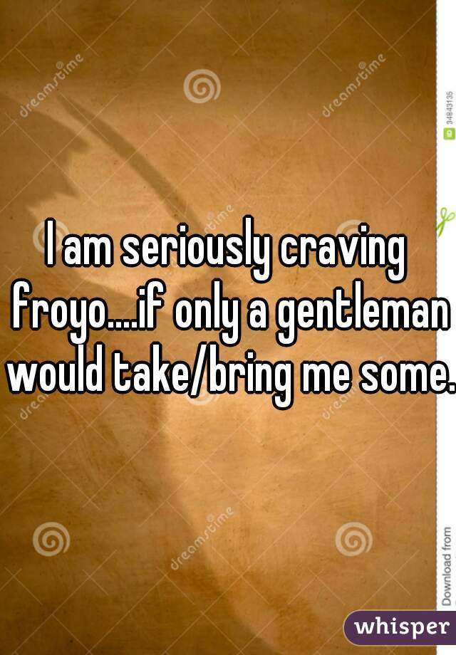 I am seriously craving froyo....if only a gentleman would take/bring me some.