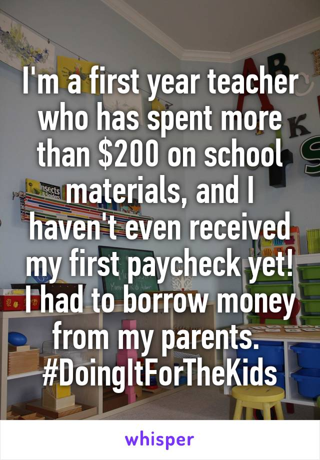 I'm a first year teacher who has spent more than $200 on school materials, and I haven't even received my first paycheck yet! I had to borrow money from my parents.  #DoingItForTheKids