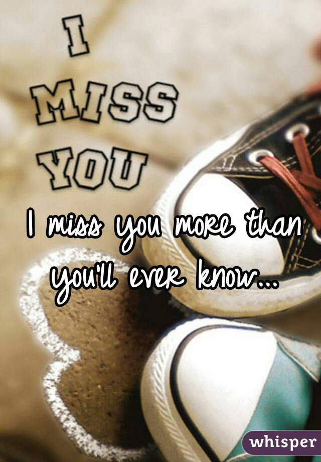 I miss you more than you'll ever know...