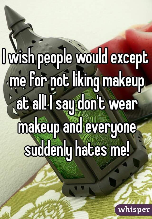 I wish people would except me for not liking makeup at all! I say don't wear makeup and everyone suddenly hates me!