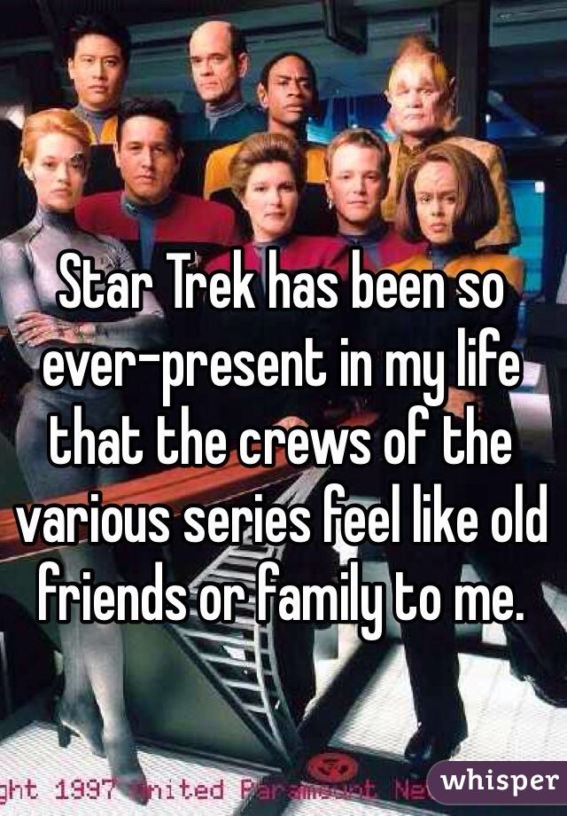 Star Trek has been so ever-present in my life that the crews of the various series feel like old friends or family to me.