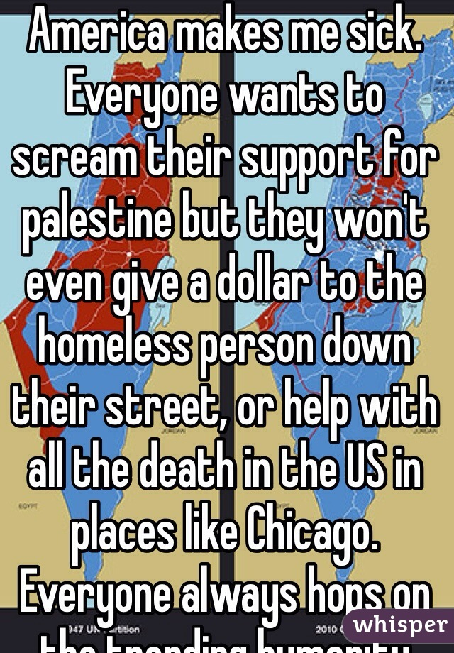 America makes me sick. Everyone wants to scream their support for palestine but they won't even give a dollar to the homeless person down their street, or help with all the death in the US in places like Chicago. Everyone always hops on the trending humanity movement