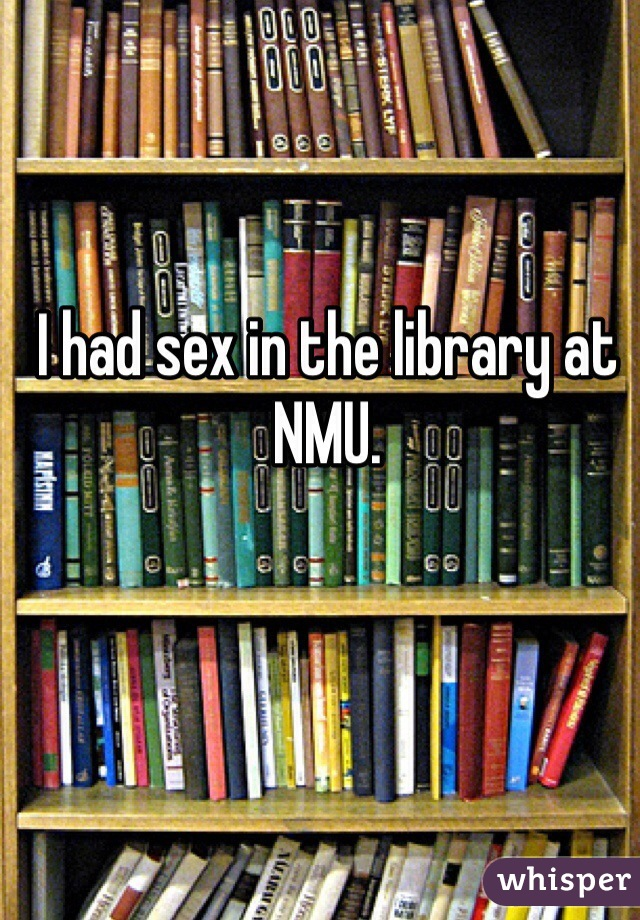 I had sex in the library at NMU.