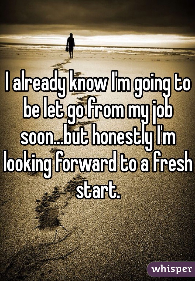 I already know I'm going to be let go from my job soon...but honestly I'm looking forward to a fresh start.