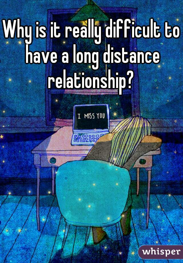 Why is it really difficult to have a long distance relationship?