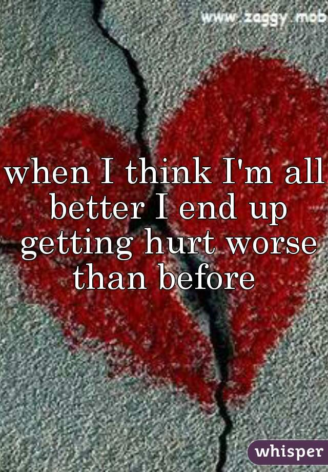 when I think I'm all better I end up getting hurt worse than before