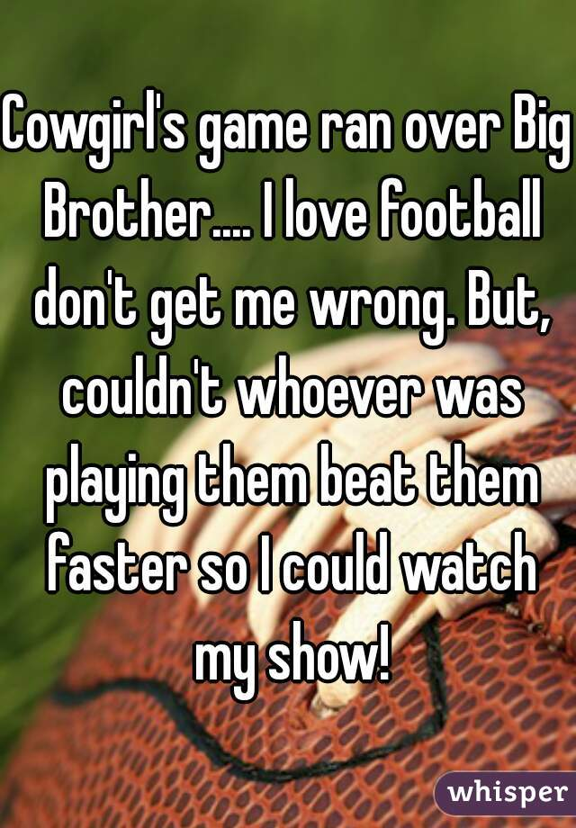 Cowgirl's game ran over Big Brother.... I love football don't get me wrong. But, couldn't whoever was playing them beat them faster so I could watch my show!