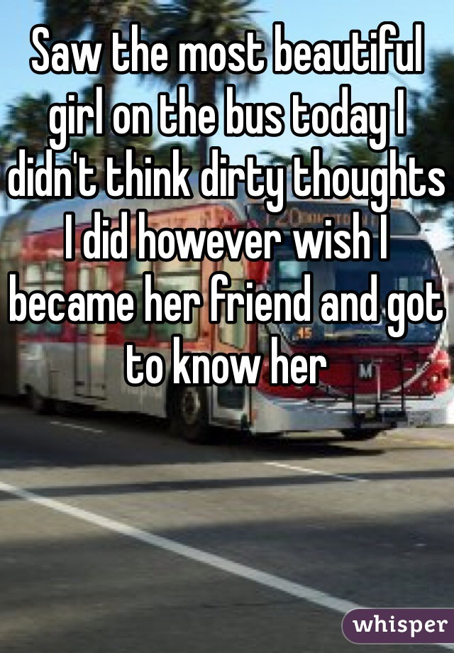 Saw the most beautiful girl on the bus today I didn't think dirty thoughts I did however wish I became her friend and got to know her