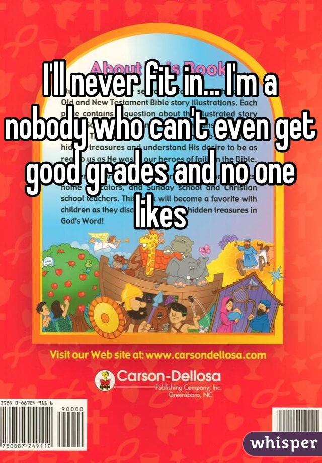 I'll never fit in... I'm a nobody who can't even get good grades and no one likes