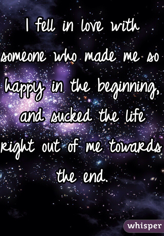 I fell in love with someone who made me so happy in the beginning, and sucked the life right out of me towards the end.