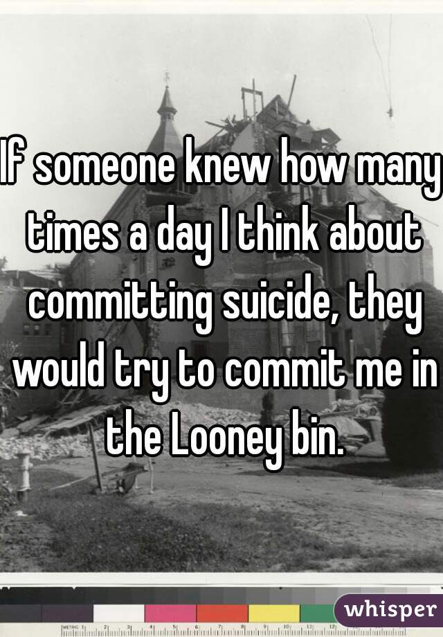 If someone knew how many times a day I think about committing suicide, they would try to commit me in the Looney bin.