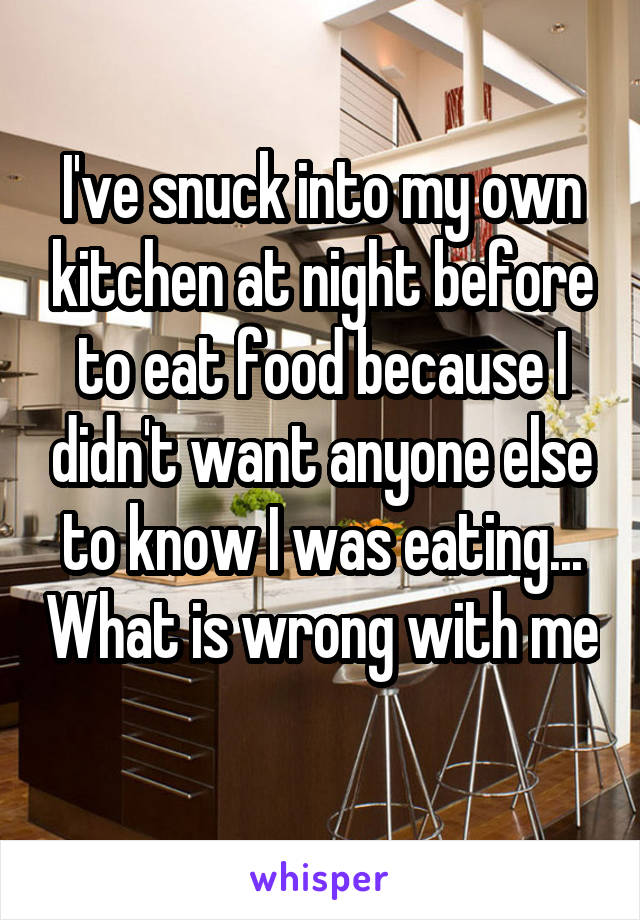 I've snuck into my own kitchen at night before to eat food because I didn't want anyone else to know I was eating... What is wrong with me