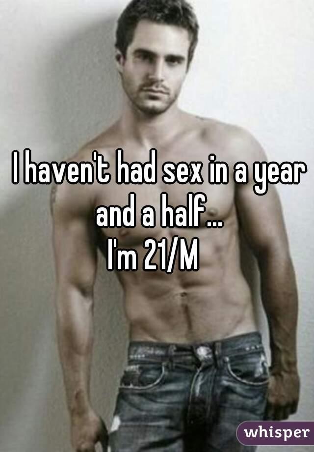 I haven't had sex in a year and a half... I'm 21/M
