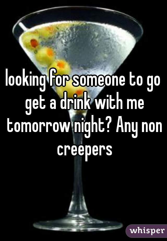 looking for someone to go get a drink with me tomorrow night? Any non creepers