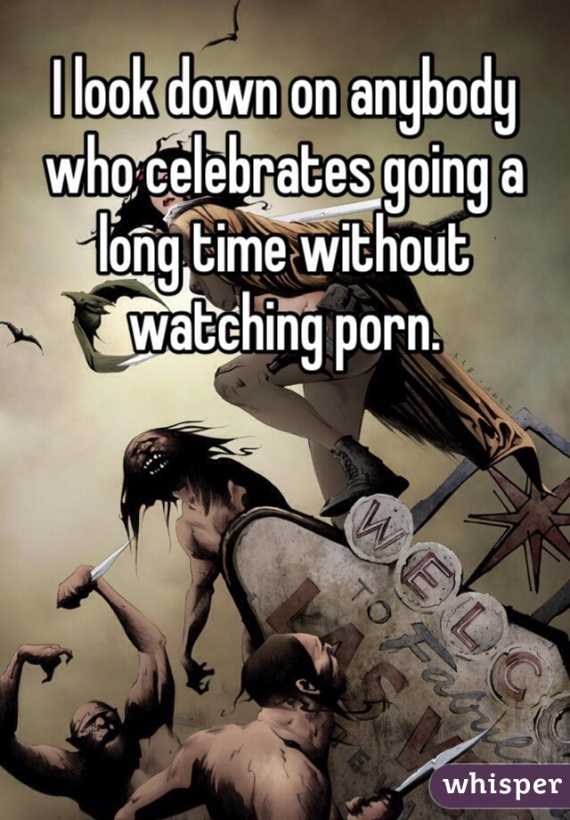 I look down on anybody who celebrates going a long time without watching porn.