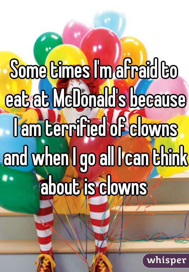 Some times I'm afraid to eat at McDonald's because I am terrified of clowns and when I go all I can think about is clowns