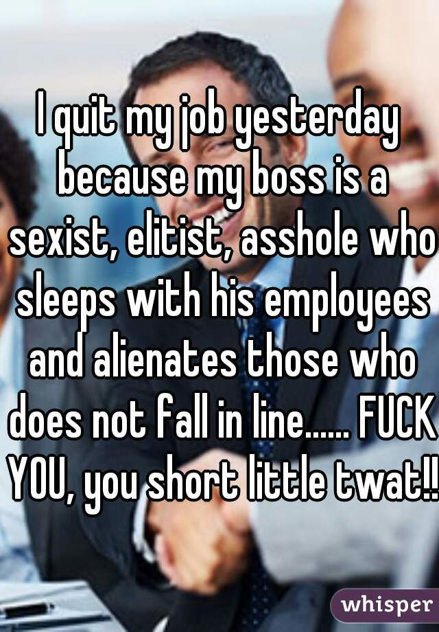 I quit my job yesterday because my boss is a sexist, elitist, asshole who sleeps with his employees and alienates those who does not fall in line...... FUCK YOU, you short little twat!!!