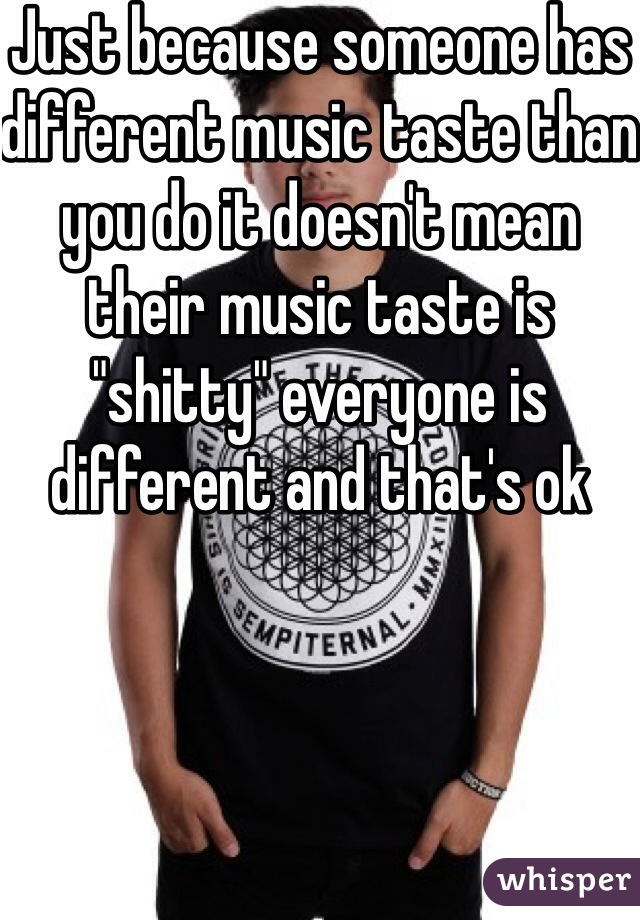 """Just because someone has different music taste than you do it doesn't mean their music taste is """"shitty"""" everyone is different and that's ok"""