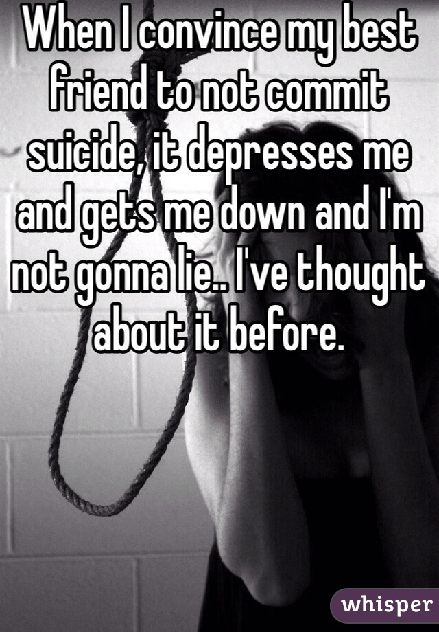 When I convince my best friend to not commit suicide, it depresses me and gets me down and I'm not gonna lie.. I've thought about it before.