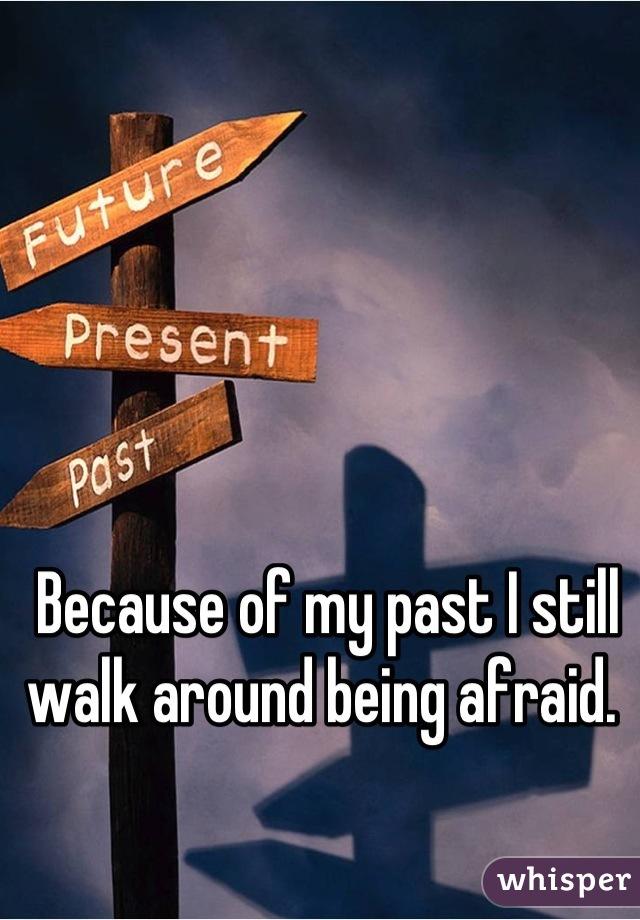 Because of my past I still walk around being afraid.