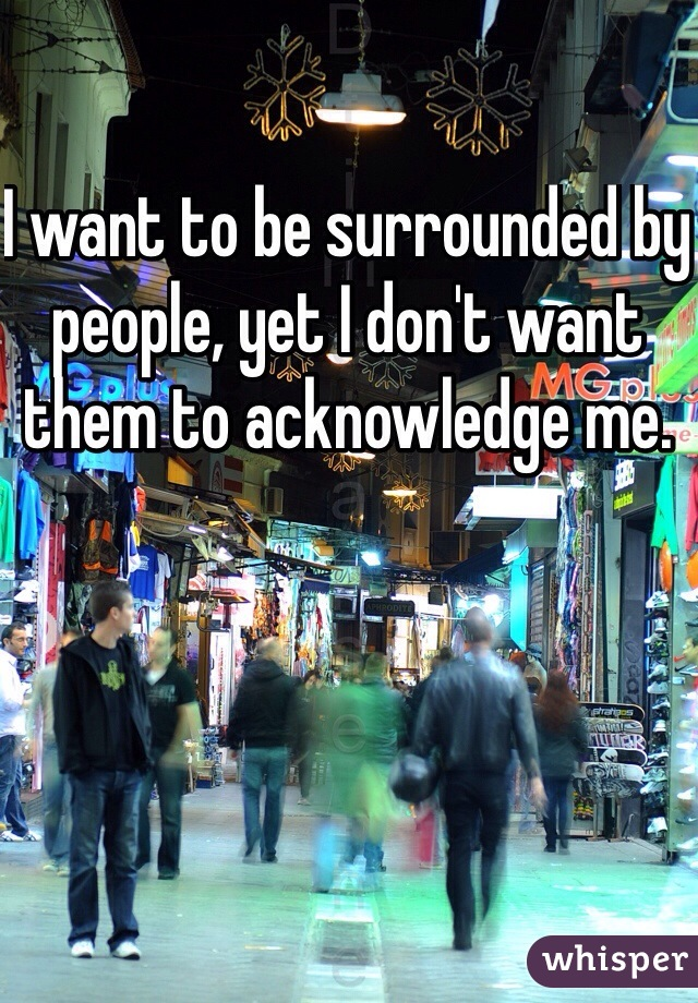 I want to be surrounded by people, yet I don't want them to acknowledge me.