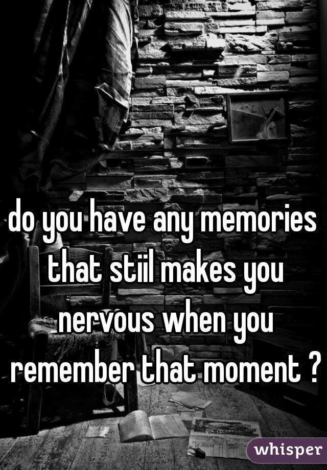 do you have any memories that stiil makes you nervous when you remember that moment ?