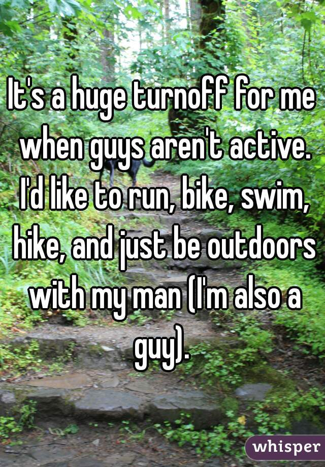 It's a huge turnoff for me when guys aren't active. I'd like to run, bike, swim, hike, and just be outdoors with my man (I'm also a guy).