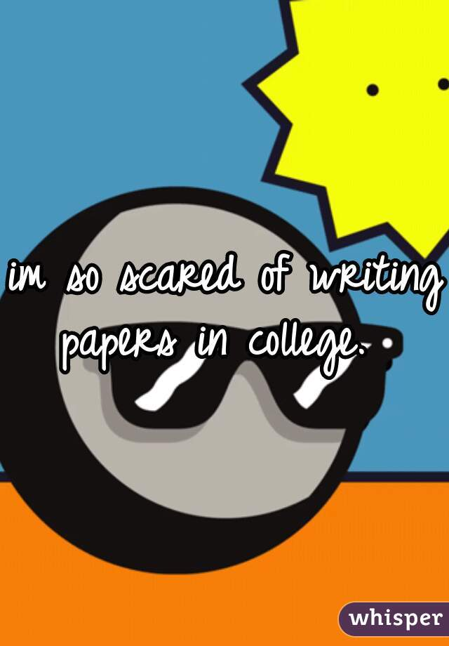 im so scared of writing papers in college.