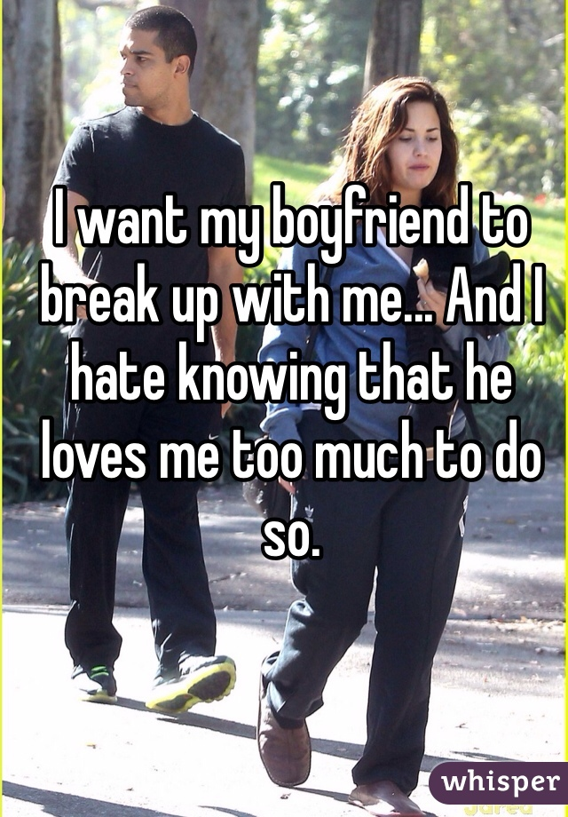 I want my boyfriend to break up with me... And I hate knowing that he loves me too much to do so.