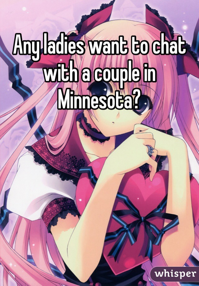 Any ladies want to chat with a couple in Minnesota?