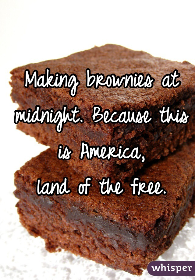 Making brownies at midnight. Because this is America,  land of the free.