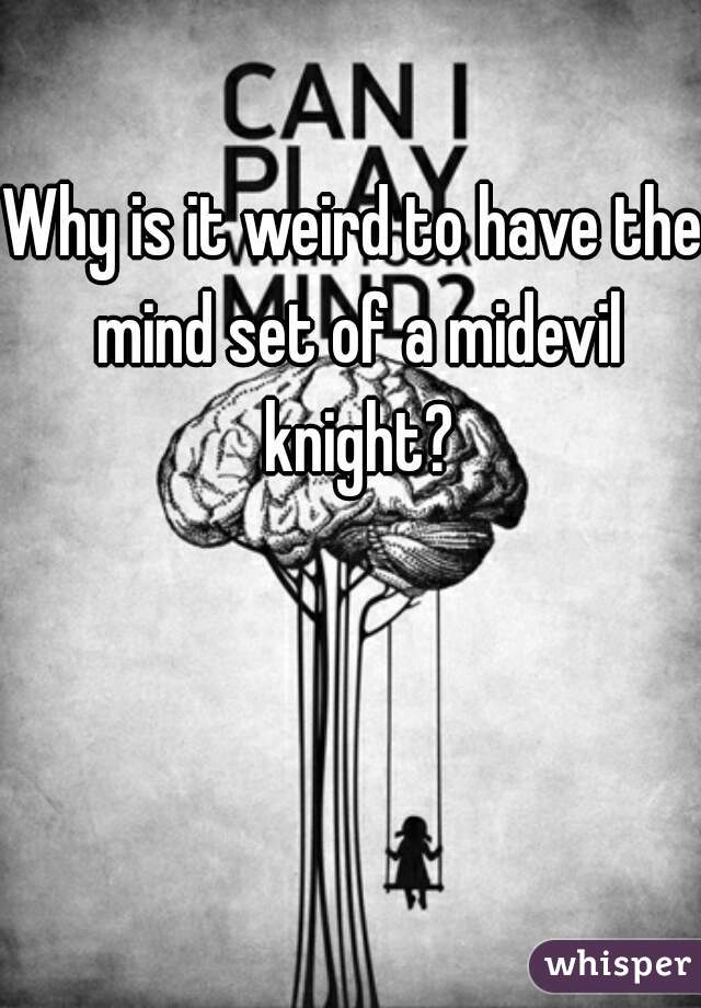 Why is it weird to have the mind set of a midevil knight?