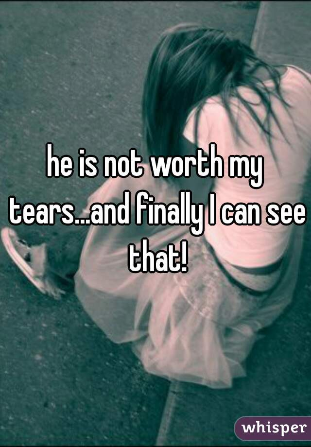 he is not worth my tears...and finally I can see that!