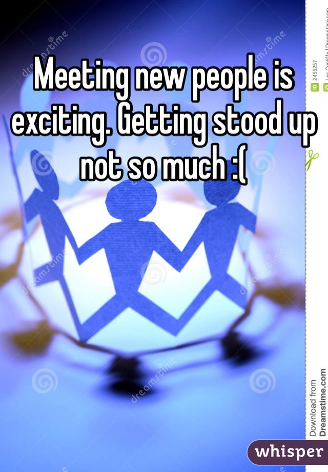 Meeting new people is exciting. Getting stood up not so much :(