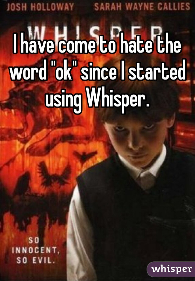 """I have come to hate the word """"ok"""" since I started using Whisper."""