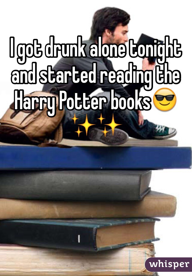I got drunk alone tonight and started reading the Harry Potter books😎✨✨